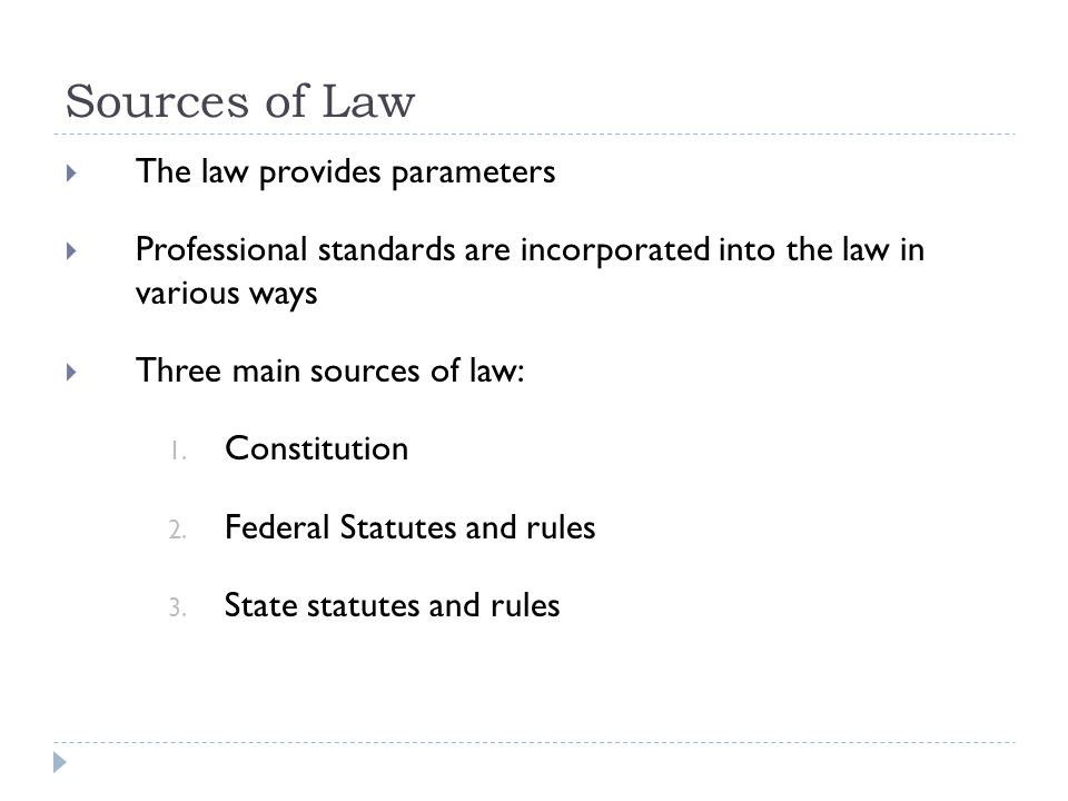 Sources of Law  The law provides parameters  Professional standards are incorporated into the law in various ways  Three main sources of law: 1.
