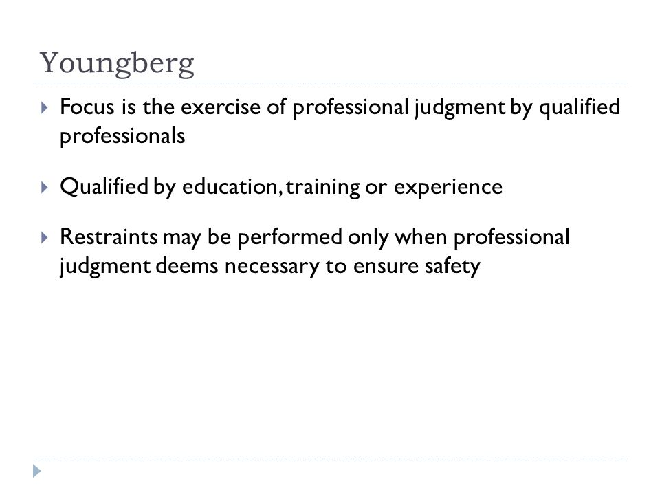 Youngberg  Focus is the exercise of professional judgment by qualified professionals  Qualified by education, training or experience  Restraints may be performed only when professional judgment deems necessary to ensure safety
