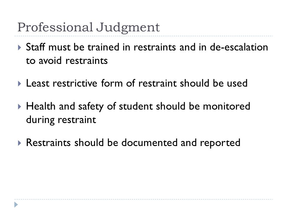 Professional Judgment  Staff must be trained in restraints and in de-escalation to avoid restraints  Least restrictive form of restraint should be used  Health and safety of student should be monitored during restraint  Restraints should be documented and reported