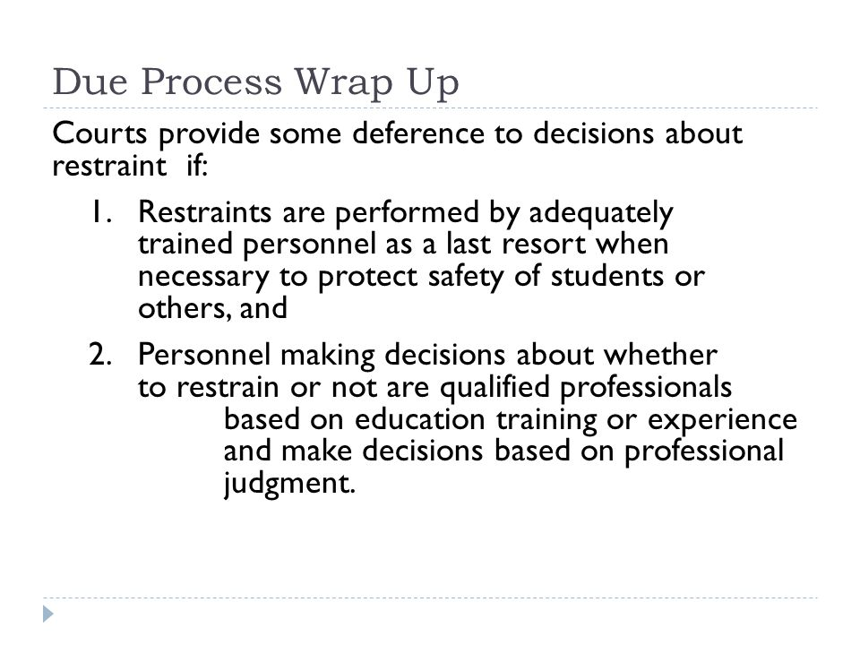 Due Process Wrap Up Courts provide some deference to decisions about restraint if: 1.Restraints are performed by adequately trained personnel as a last resort when necessary to protect safety of students or others, and 2.Personnel making decisions about whether to restrain or not are qualified professionals based on education training or experience and make decisions based on professional judgment.
