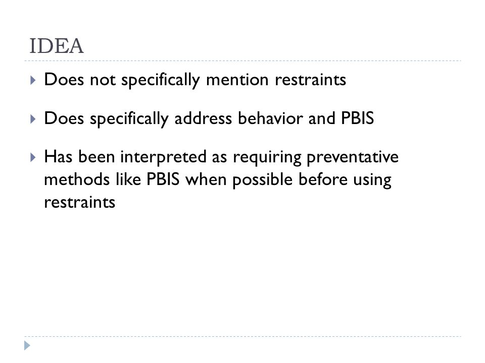 IDEA  Does not specifically mention restraints  Does specifically address behavior and PBIS  Has been interpreted as requiring preventative methods like PBIS when possible before using restraints