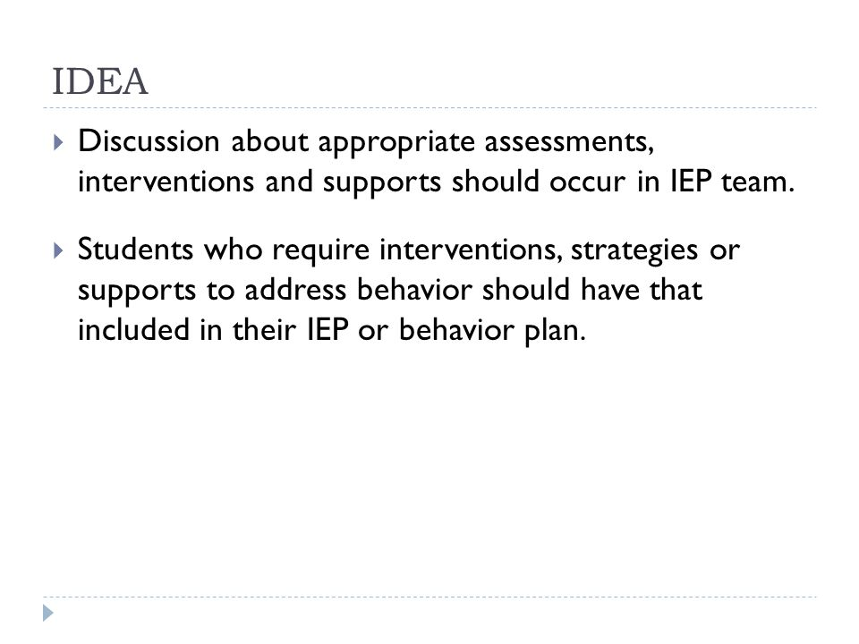 IDEA  Discussion about appropriate assessments, interventions and supports should occur in IEP team.
