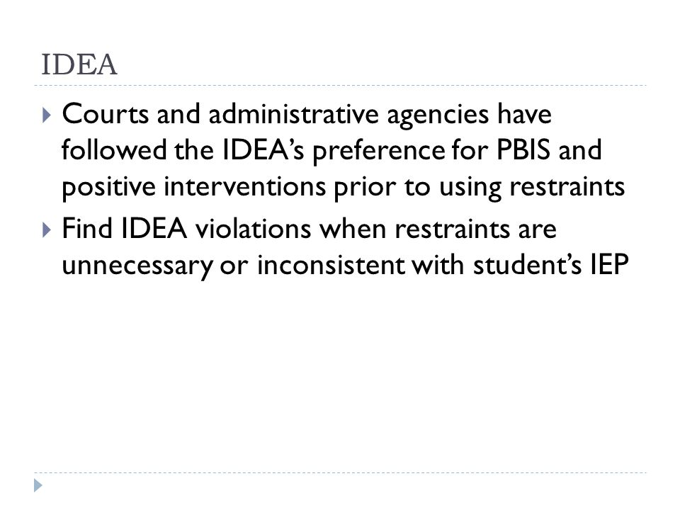 IDEA  Courts and administrative agencies have followed the IDEA's preference for PBIS and positive interventions prior to using restraints  Find IDEA violations when restraints are unnecessary or inconsistent with student's IEP