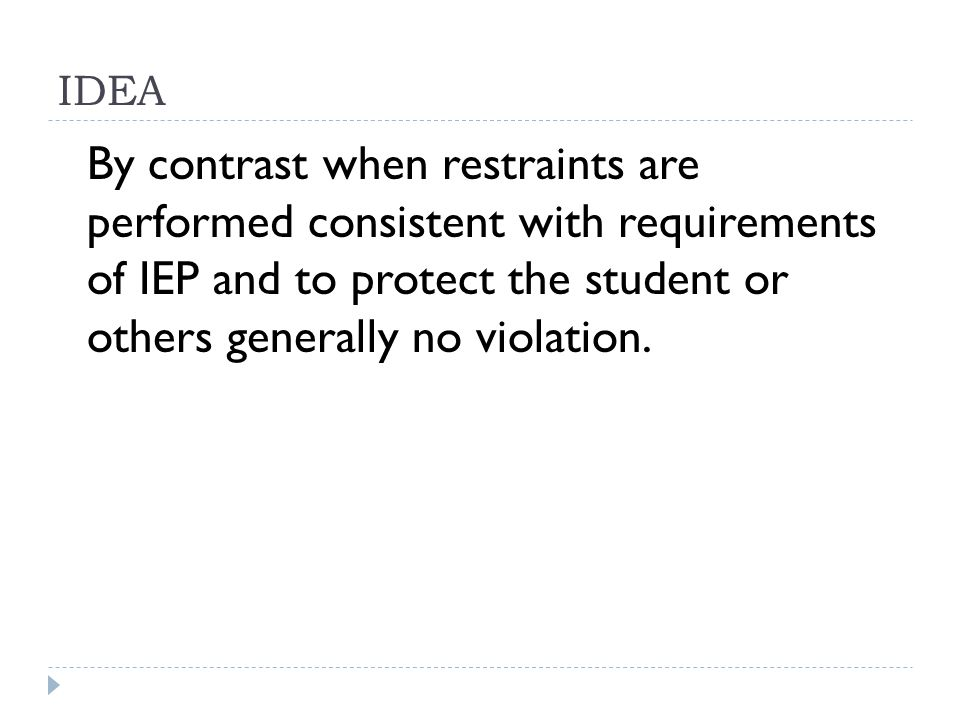 IDEA By contrast when restraints are performed consistent with requirements of IEP and to protect the student or others generally no violation.