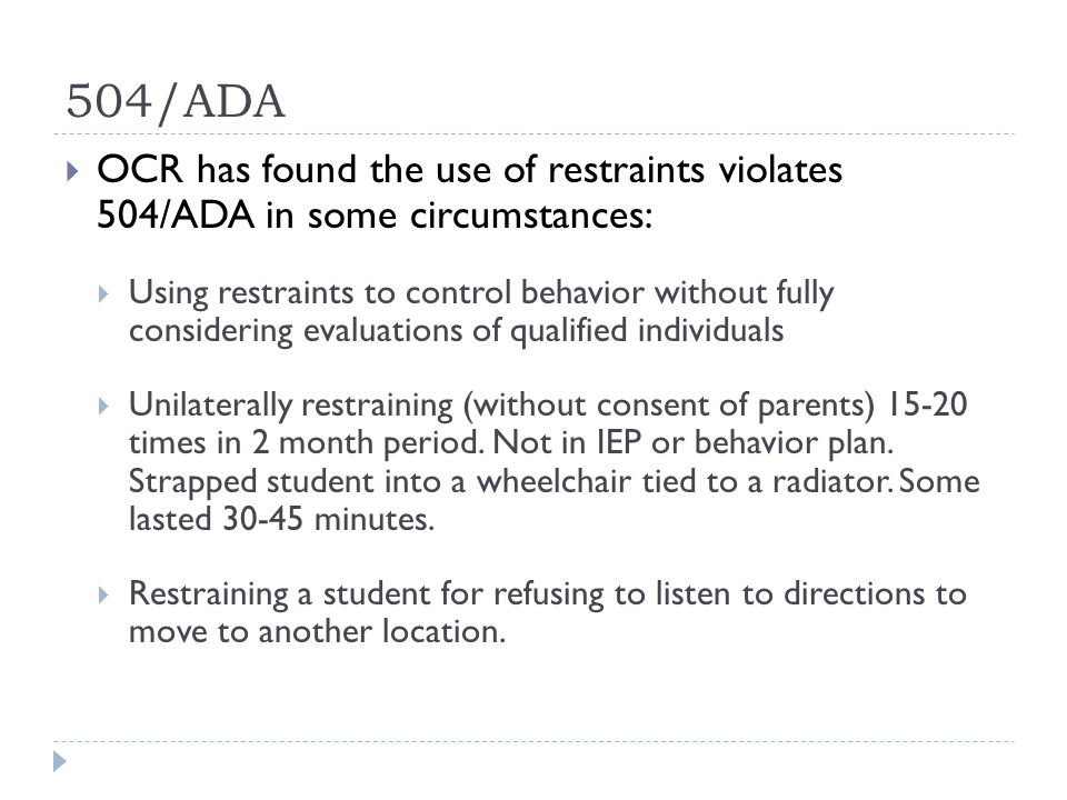 504/ADA  OCR has found the use of restraints violates 504/ADA in some circumstances:  Using restraints to control behavior without fully considering evaluations of qualified individuals  Unilaterally restraining (without consent of parents) 15-20 times in 2 month period.