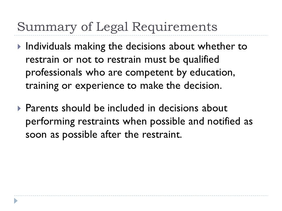 Summary of Legal Requirements  Individuals making the decisions about whether to restrain or not to restrain must be qualified professionals who are competent by education, training or experience to make the decision.