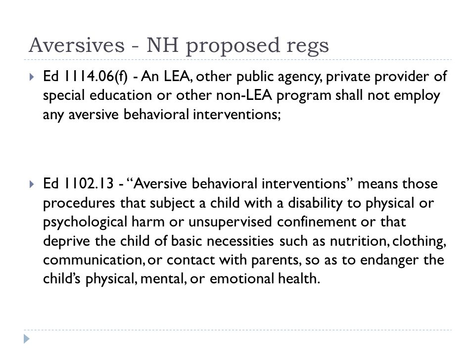Aversives - NH proposed regs  Ed 1114.06(f) - An LEA, other public agency, private provider of special education or other non-LEA program shall not employ any aversive behavioral interventions;  Ed 1102.13 - Aversive behavioral interventions means those procedures that subject a child with a disability to physical or psychological harm or unsupervised confinement or that deprive the child of basic necessities such as nutrition, clothing, communication, or contact with parents, so as to endanger the child's physical, mental, or emotional health.