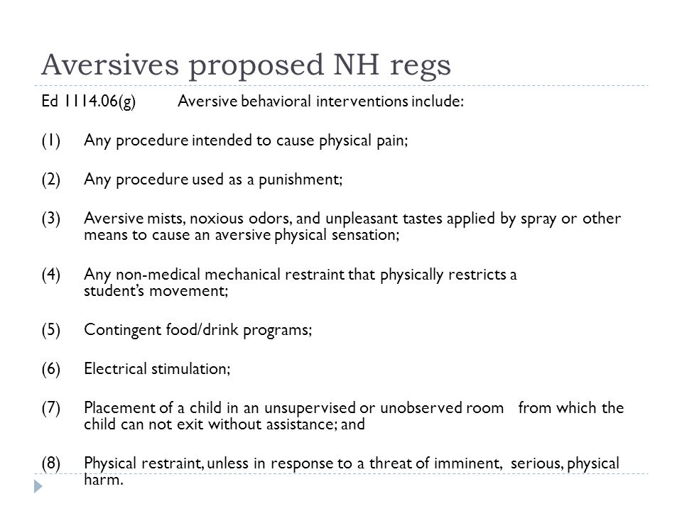 Aversives proposed NH regs Ed 1114.06(g) Aversive behavioral interventions include: (1) Any procedure intended to cause physical pain; (2) Any procedure used as a punishment; (3) Aversive mists, noxious odors, and unpleasant tastes applied by spray or other means to cause an aversive physical sensation; (4) Any non-medical mechanical restraint that physically restricts a student's movement; (5) Contingent food/drink programs; (6) Electrical stimulation; (7) Placement of a child in an unsupervised or unobserved room from which the child can not exit without assistance; and (8) Physical restraint, unless in response to a threat of imminent, serious, physical harm.