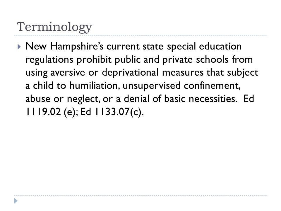Terminology  New Hampshire's current state special education regulations prohibit public and private schools from using aversive or deprivational measures that subject a child to humiliation, unsupervised confinement, abuse or neglect, or a denial of basic necessities.