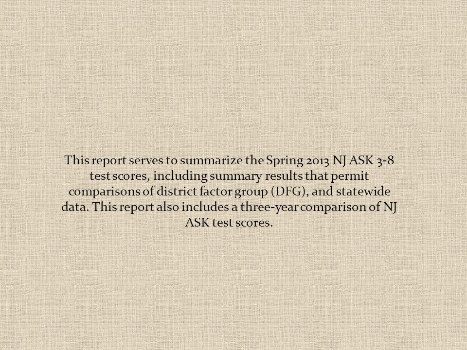 This report serves to summarize the Spring 2013 NJ ASK 3-8 test scores, including summary results that permit comparisons of district factor group (DFG), and statewide data.