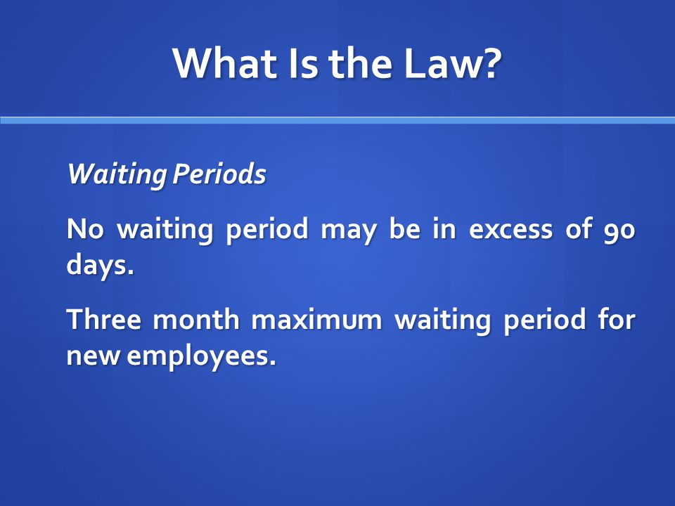What Is the Law. Waiting Periods No waiting period may be in excess of 90 days.