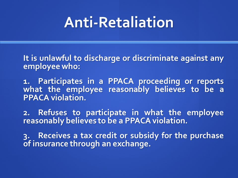 Anti-Retaliation It is unlawful to discharge or discriminate against any employee who: 1.Participates in a PPACA proceeding or reports what the employee reasonably believes to be a PPACA violation.