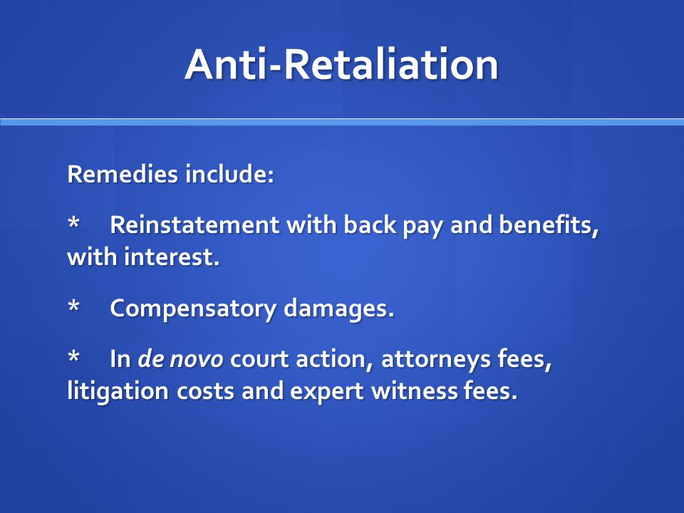 Anti-Retaliation Remedies include: *Reinstatement with back pay and benefits, with interest.