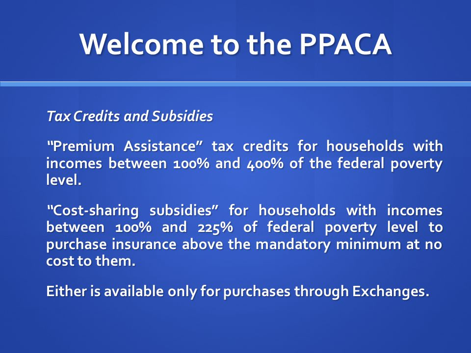 Welcome to the PPACA Tax Credits and Subsidies Premium Assistance tax credits for households with incomes between 100% and 400% of the federal poverty level.