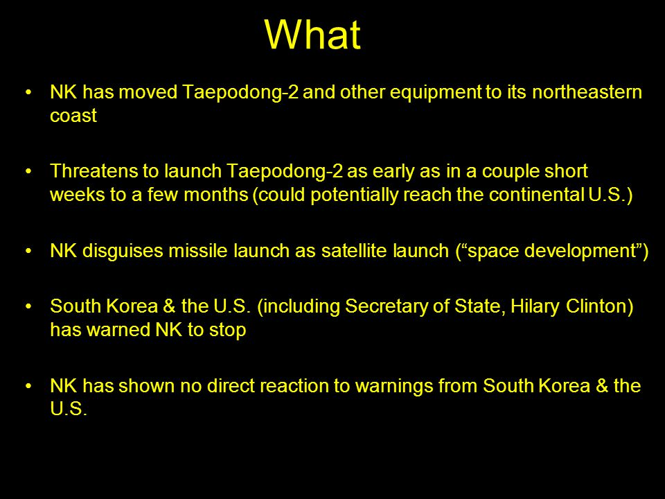 What NK has moved Taepodong-2 and other equipment to its northeastern coast Threatens to launch Taepodong-2 as early as in a couple short weeks to a few months (could potentially reach the continental U.S.) NK disguises missile launch as satellite launch ( space development ) South Korea & the U.S.