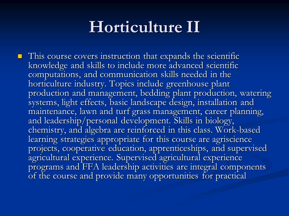 Horticulture II This course covers instruction that expands the scientific knowledge and skills to include more advanced scientific computations, and communication skills needed in the horticulture industry.