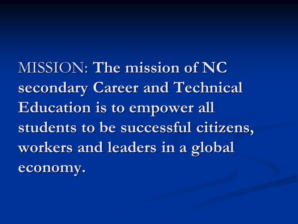 MISSION: The mission of NC secondary Career and Technical Education is to empower all students to be successful citizens, workers and leaders in a global economy.