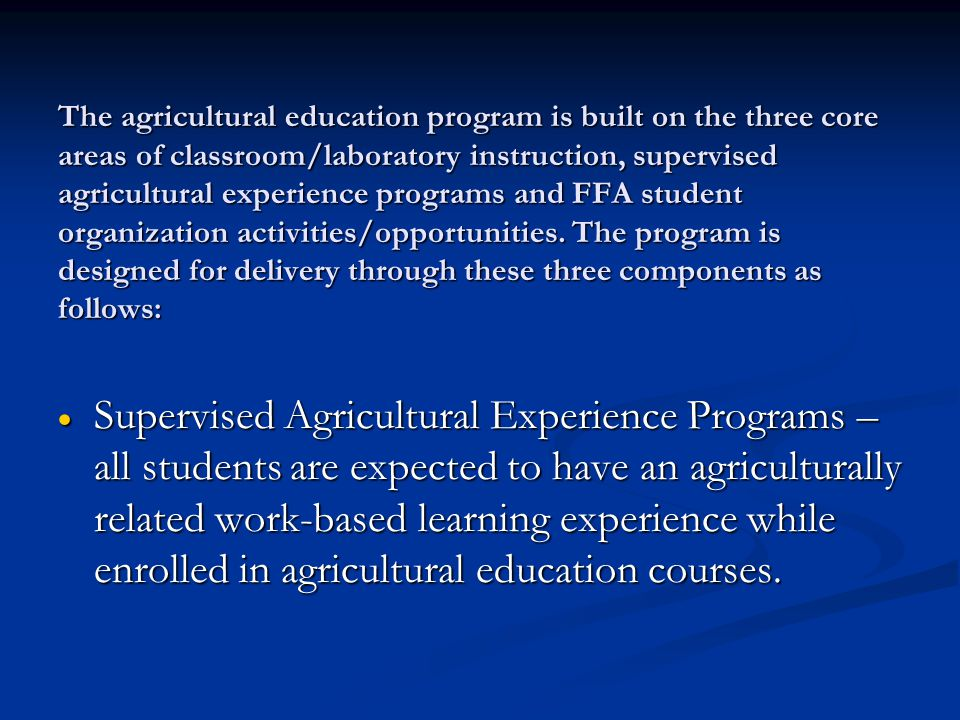 The agricultural education program is built on the three core areas of classroom/laboratory instruction, supervised agricultural experience programs and FFA student organization activities/opportunities.