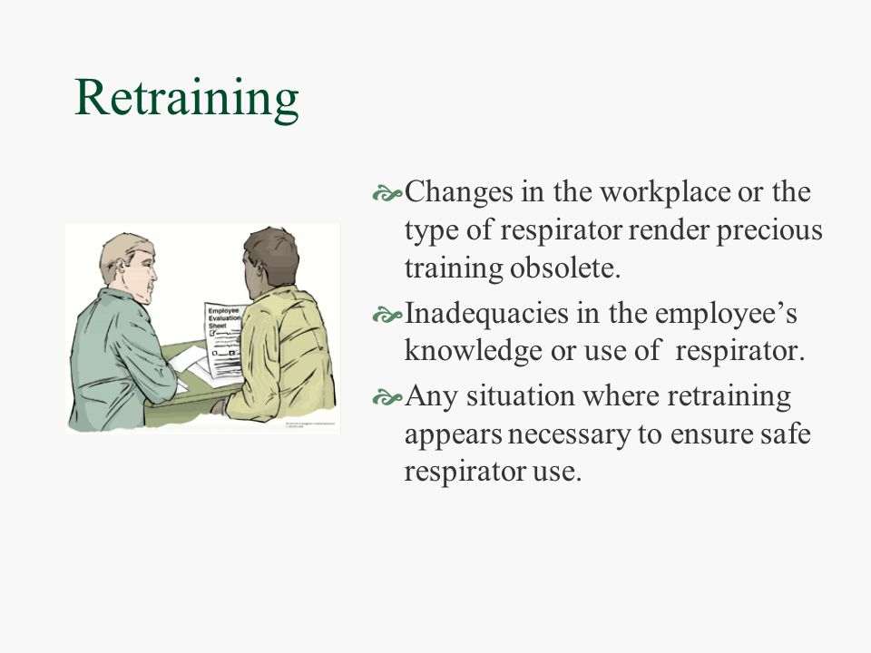 Retraining  Changes in the workplace or the type of respirator render precious training obsolete.