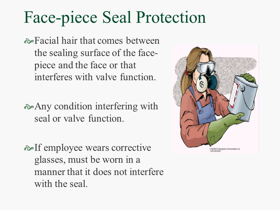 Face-piece Seal Protection  Facial hair that comes between the sealing surface of the face- piece and the face or that interferes with valve function.