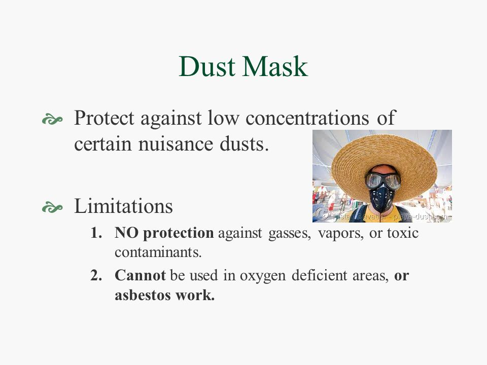 Dust Mask  Protect against low concentrations of certain nuisance dusts.