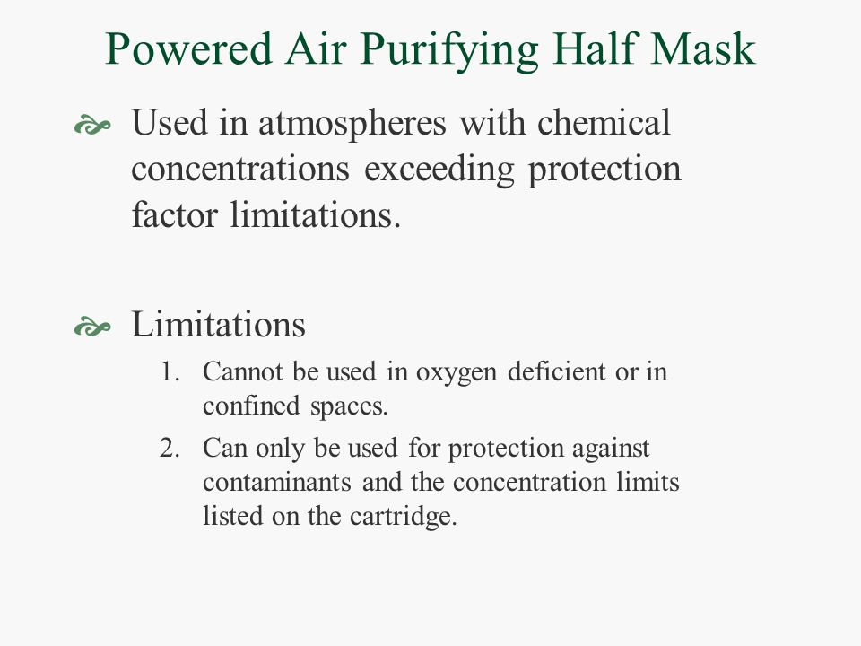 Powered Air Purifying Half Mask  Used in atmospheres with chemical concentrations exceeding protection factor limitations.