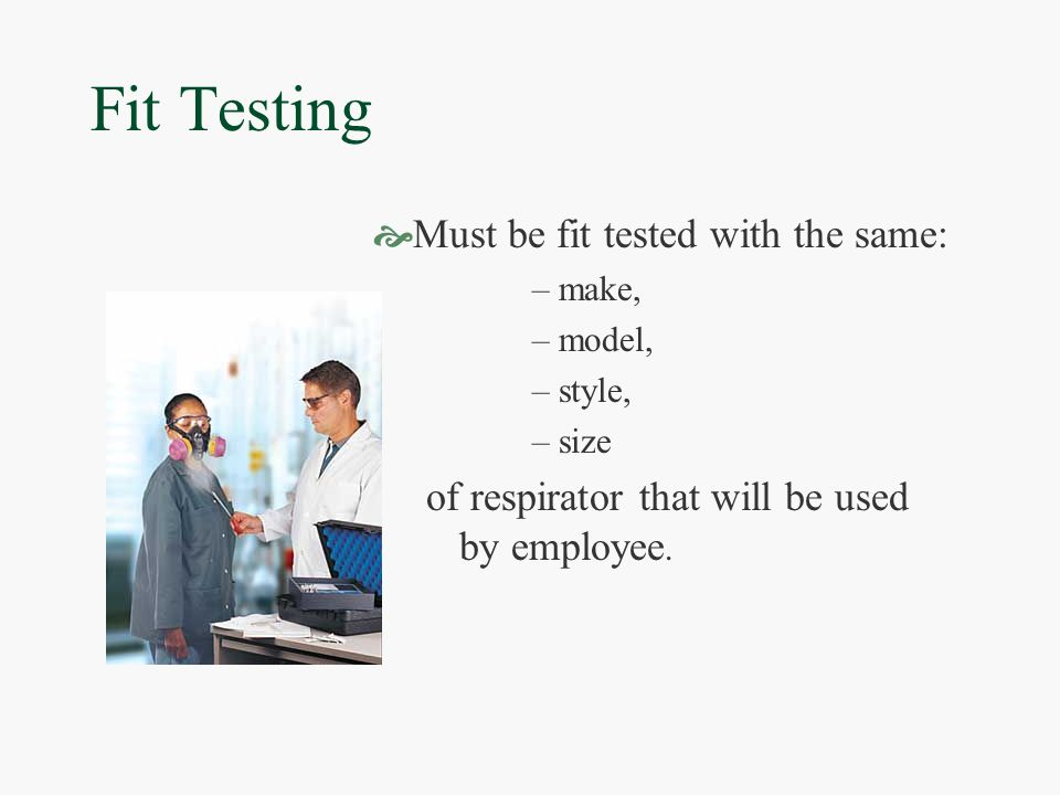 Fit Testing  Must be fit tested with the same: –make, –model, –style, –size of respirator that will be used by employee.