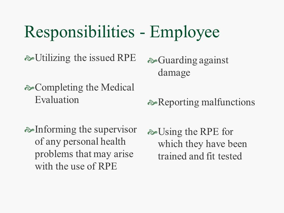 Responsibilities - Employee  Utilizing the issued RPE  Completing the Medical Evaluation  Informing the supervisor of any personal health problems that may arise with the use of RPE  Guarding against damage  Reporting malfunctions  Using the RPE for which they have been trained and fit tested
