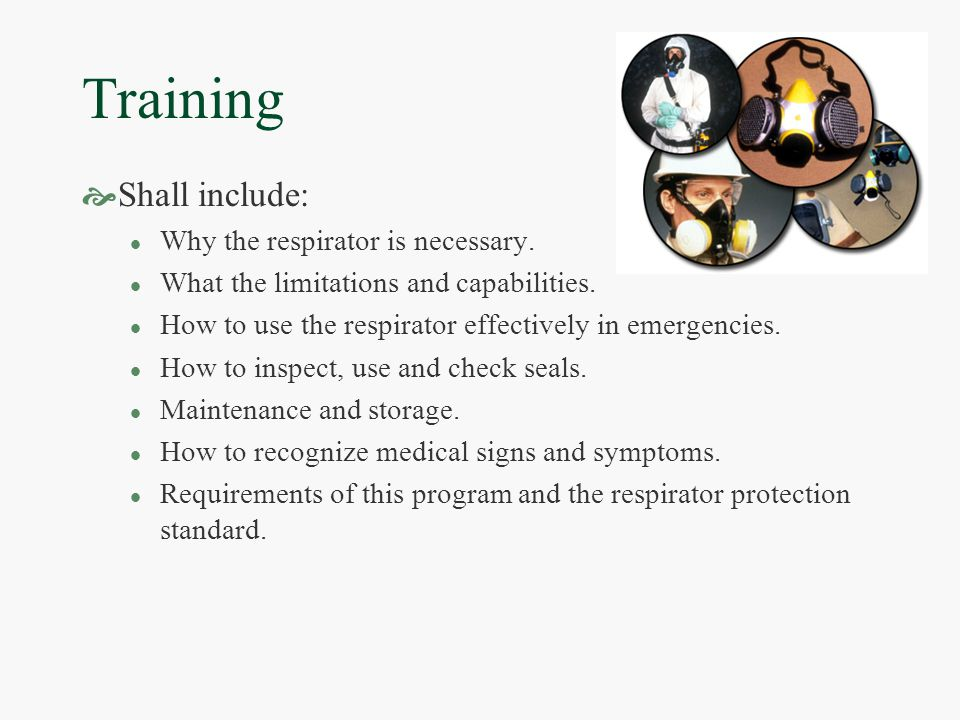 Training  Shall include: l Why the respirator is necessary.