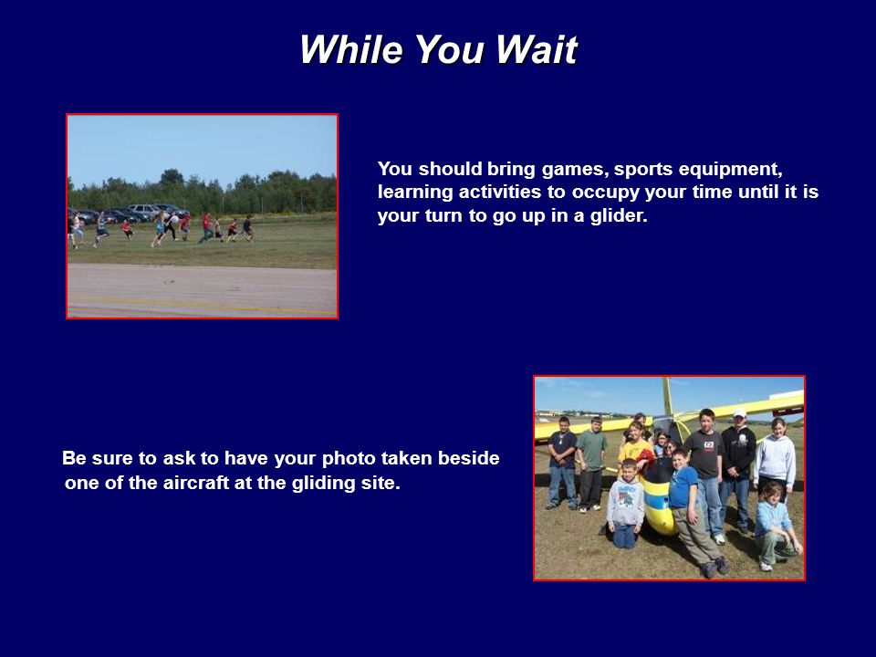 While You Wait You should bring games, sports equipment, learning activities to occupy your time until it is your turn to go up in a glider.
