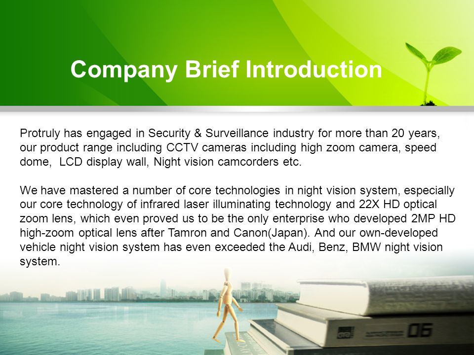Company Brief Introduction Protruly has engaged in Security & Surveillance industry for more than 20 years, our product range including CCTV cameras including high zoom camera, speed dome, LCD display wall, Night vision camcorders etc.