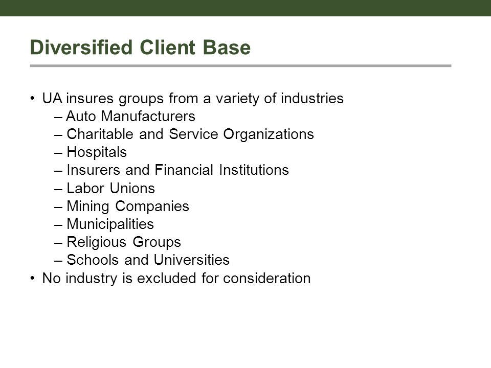 Diversified Client Base UA insures groups from a variety of industries – Auto Manufacturers – Charitable and Service Organizations – Hospitals – Insurers and Financial Institutions – Labor Unions – Mining Companies – Municipalities – Religious Groups – Schools and Universities No industry is excluded for consideration