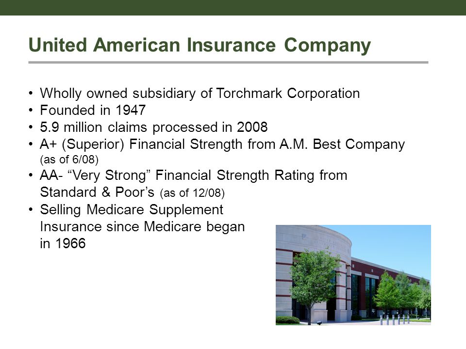 United American Insurance Company Wholly owned subsidiary of Torchmark Corporation Founded in 1947 5.9 million claims processed in 2008 A+ (Superior) Financial Strength from A.M.