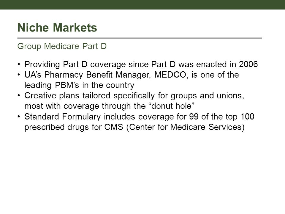 Niche Markets Providing Part D coverage since Part D was enacted in 2006 UA's Pharmacy Benefit Manager, MEDCO, is one of the leading PBM's in the country Creative plans tailored specifically for groups and unions, most with coverage through the donut hole Standard Formulary includes coverage for 99 of the top 100 prescribed drugs for CMS (Center for Medicare Services) Group Medicare Part D