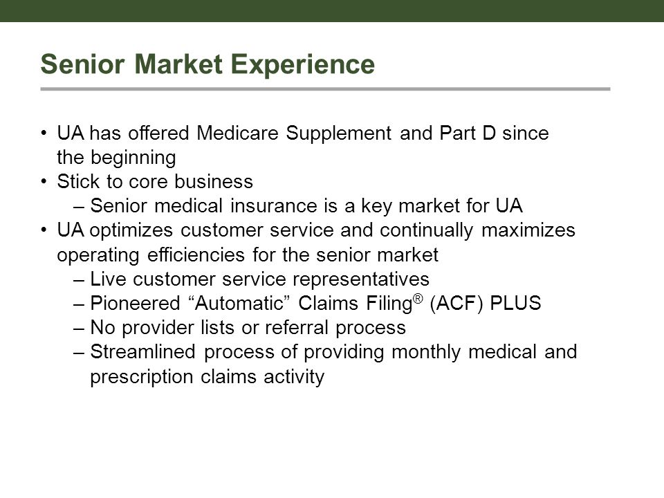 Senior Market Experience UA has offered Medicare Supplement and Part D since the beginning Stick to core business – Senior medical insurance is a key market for UA UA optimizes customer service and continually maximizes operating efficiencies for the senior market – Live customer service representatives – Pioneered Automatic Claims Filing ® (ACF) PLUS – No provider lists or referral process – Streamlined process of providing monthly medical and prescription claims activity