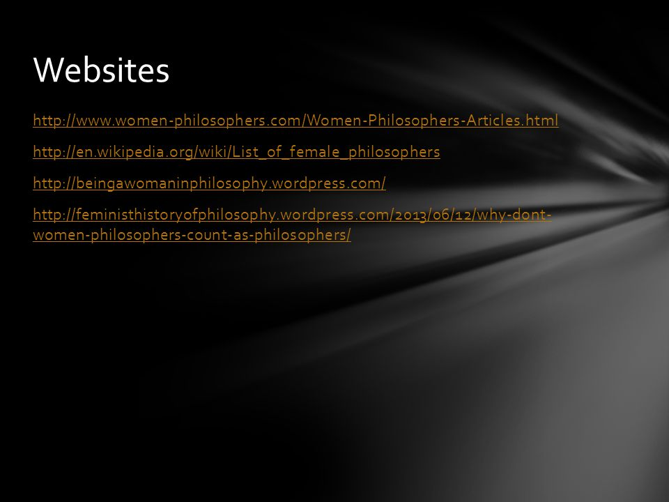 http://www.women-philosophers.com/Women-Philosophers-Articles.html http://en.wikipedia.org/wiki/List_of_female_philosophers http://beingawomaninphilosophy.wordpress.com/ http://feministhistoryofphilosophy.wordpress.com/2013/06/12/why-dont- women-philosophers-count-as-philosophers/ Websites