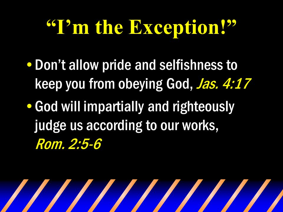 I'm the Exception! Don't allow pride and selfishness to keep you from obeying God, Jas.