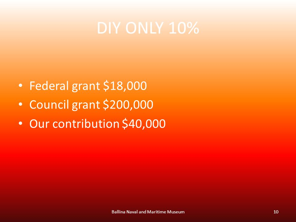 DIY ONLY 10% Federal grant $18,000 Council grant $200,000 Our contribution $40,000 Ballina Naval and Maritime Museum10