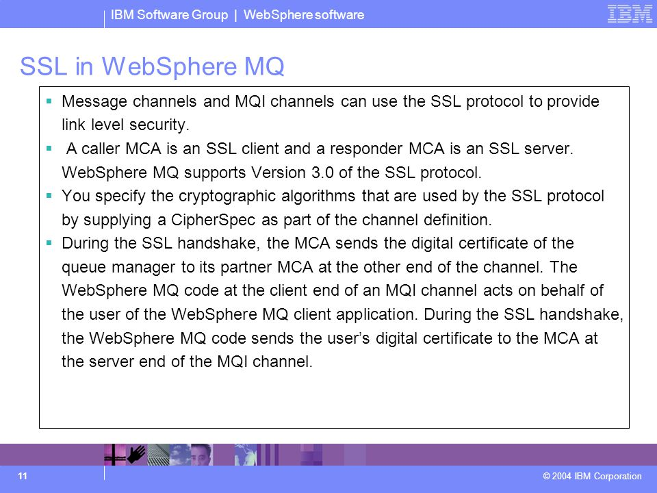 IBM Software Group | WebSphere software © 2004 IBM Corporation 11 SSL in WebSphere MQ  Message channels and MQI channels can use the SSL protocol to provide link level security.