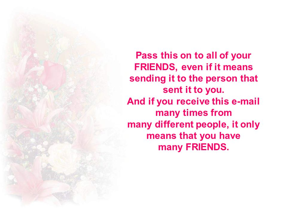 Pass this on to all of your FRIENDS, even if it means sending it to the person that sent it to you.