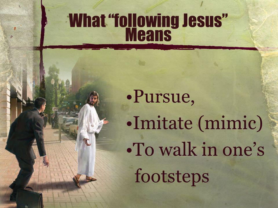 What following Jesus Means Pursue, Imitate (mimic) To walk in one's footsteps