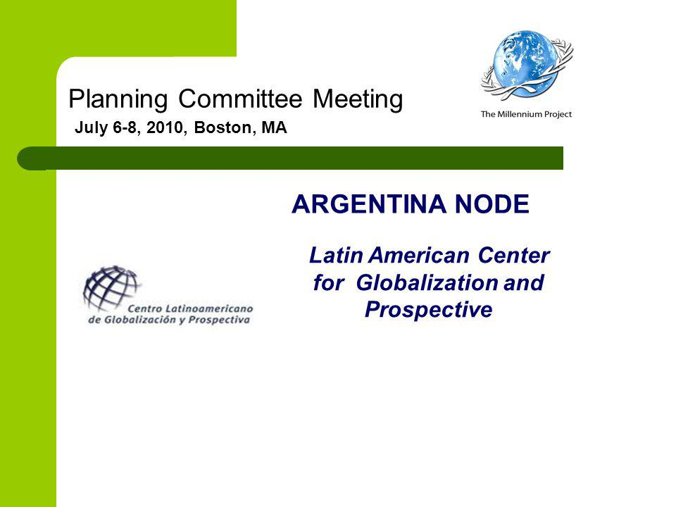 Planning Committee Meeting July 6-8, 2010, Boston, MA ARGENTINA NODE Latin American Center for Globalization and Prospective