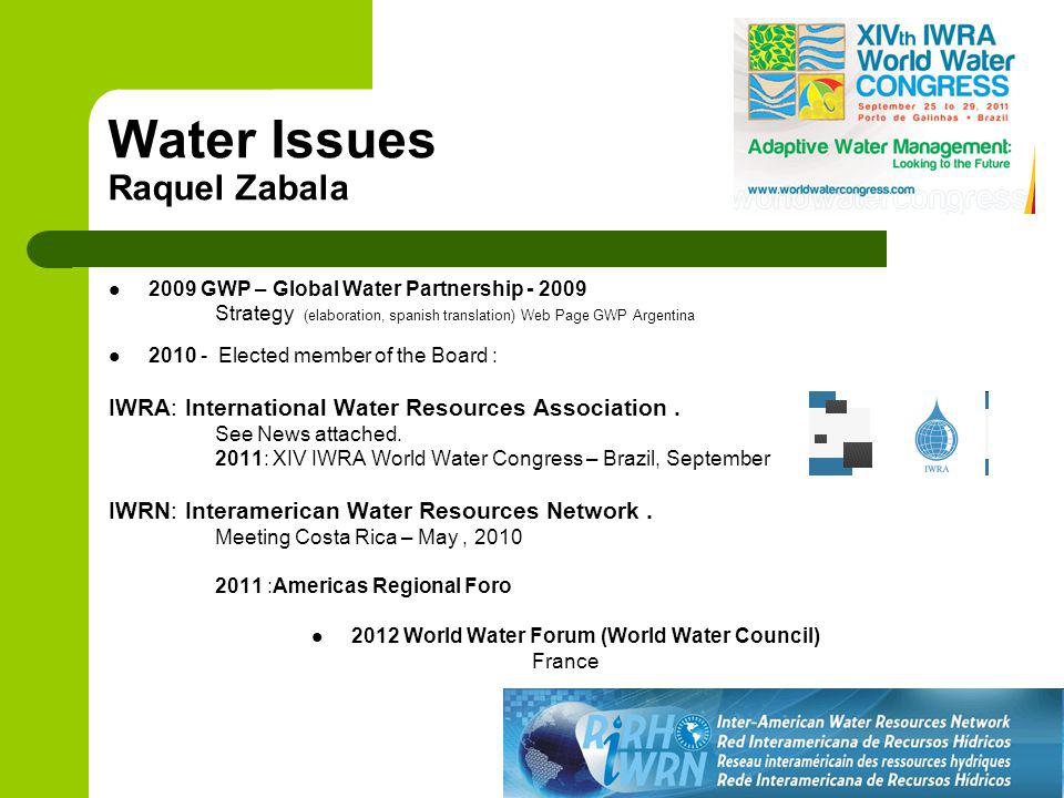 Water Issues Raquel Zabala 2009 GWP – Global Water Partnership - 2009 Strategy (elaboration, spanish translation) Web Page GWP Argentina 2010 - Elected member of the Board : IWRA: International Water Resources Association.