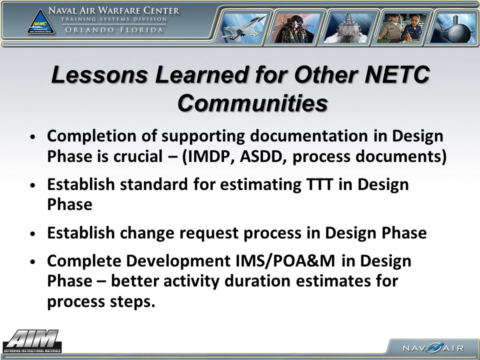 Lessons Learned for Other NETC Communities Completion of supporting documentation in Design Phase is crucial – (IMDP, ASDD, process documents) Establish standard for estimating TTT in Design Phase Establish change request process in Design Phase Complete Development IMS/POA&M in Design Phase – better activity duration estimates for process steps.