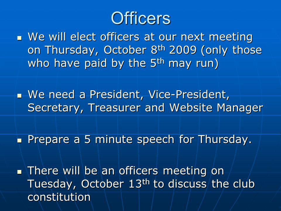 Officers We will elect officers at our next meeting on Thursday, October 8 th 2009 (only those who have paid by the 5 th may run) We will elect officers at our next meeting on Thursday, October 8 th 2009 (only those who have paid by the 5 th may run) We need a President, Vice-President, Secretary, Treasurer and Website Manager We need a President, Vice-President, Secretary, Treasurer and Website Manager Prepare a 5 minute speech for Thursday.