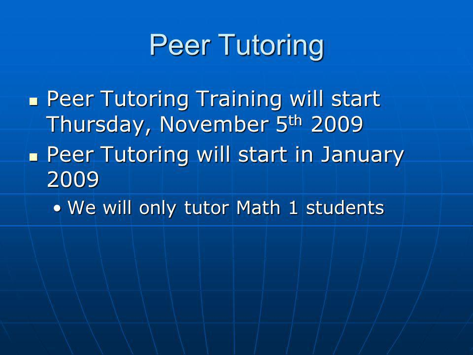 Peer Tutoring Peer Tutoring Training will start Thursday, November 5 th 2009 Peer Tutoring Training will start Thursday, November 5 th 2009 Peer Tutoring will start in January 2009 Peer Tutoring will start in January 2009 We will only tutor Math 1 studentsWe will only tutor Math 1 students