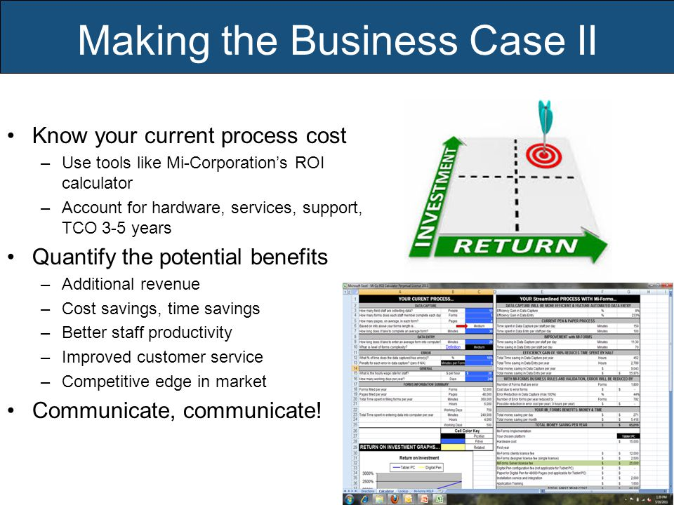 Making the Business Case II Know your current process cost –Use tools like Mi-Corporation's ROI calculator –Account for hardware, services, support, TCO 3-5 years Quantify the potential benefits –Additional revenue –Cost savings, time savings –Better staff productivity –Improved customer service –Competitive edge in market Communicate, communicate!