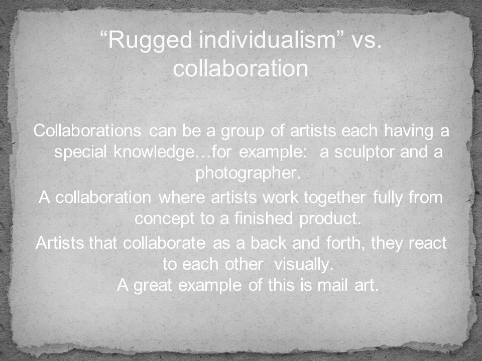 Collaborations can be a group of artists each having a special knowledge…for example: a sculptor and a photographer.