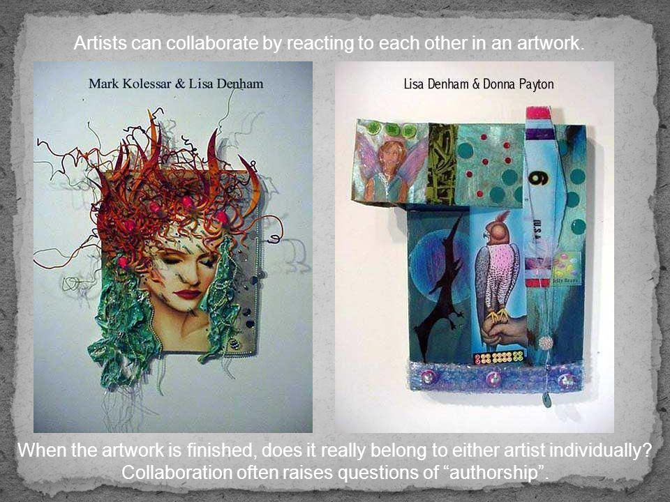Artists can collaborate by reacting to each other in an artwork.