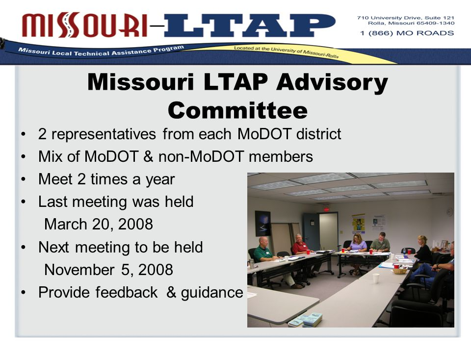 Missouri LTAP Advisory Committee 2 representatives from each MoDOT district Mix of MoDOT & non-MoDOT members Meet 2 times a year Last meeting was held March 20, 2008 Next meeting to be held November 5, 2008 Provide feedback & guidance